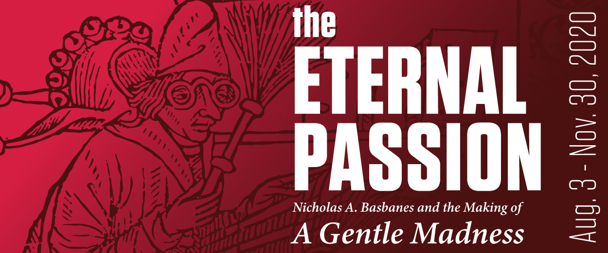 "The Eternal Passion: Nicholas A. Basbanes and the Making of ""A Gentle Madness"". An exhibit at Cushing Library from August 3 to November 30."